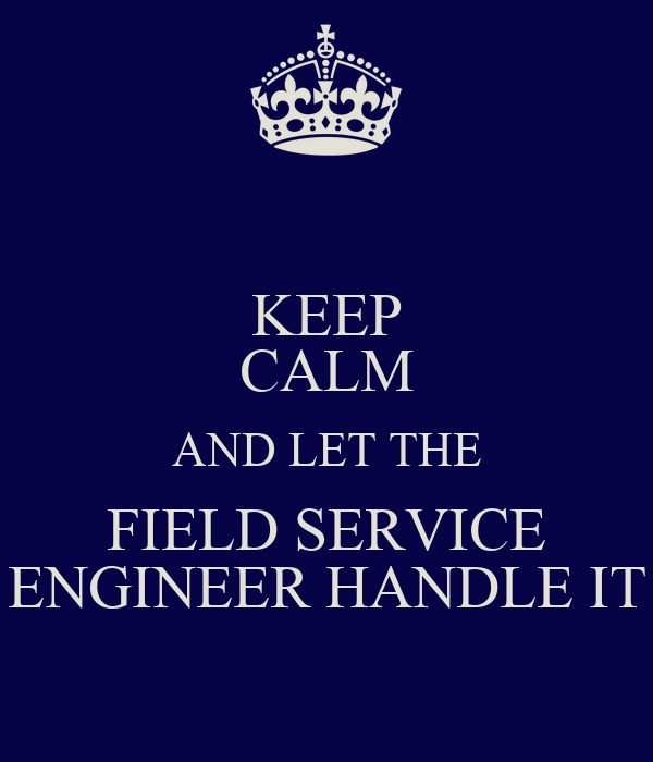 KEEP CALM AND LET THE FIELD SERVICE ENGINEER HANDLE IT ...
