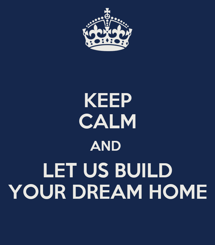 Keep calm and let us build your dream home keep calm and How to make your dream house