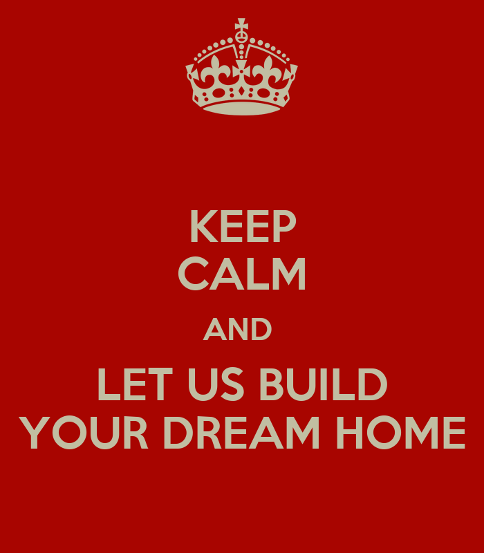 Keep calm and let us build your dream home poster worth for Make your dream house