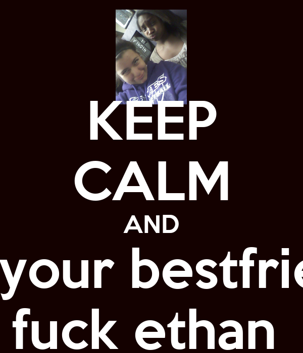 Keep Calm And Let Your Bestfriend Fuck Ethan Poster Haai Keep Calm O Matic