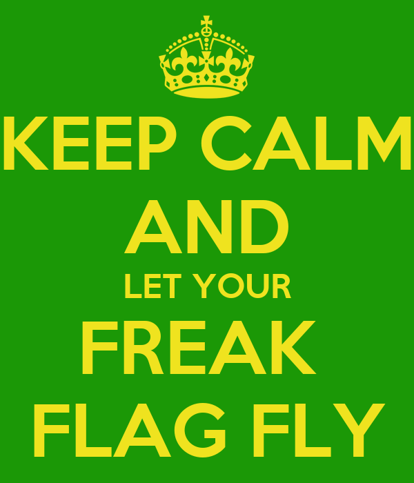 keep-calm-and-let-your-freak-flag-fly-14.png