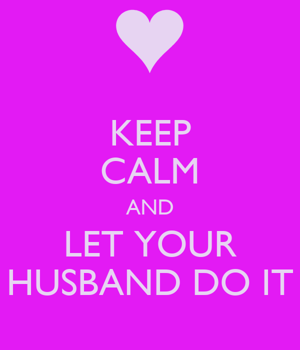 KEEP CALM AND LET YOUR HUSBAND DO IT