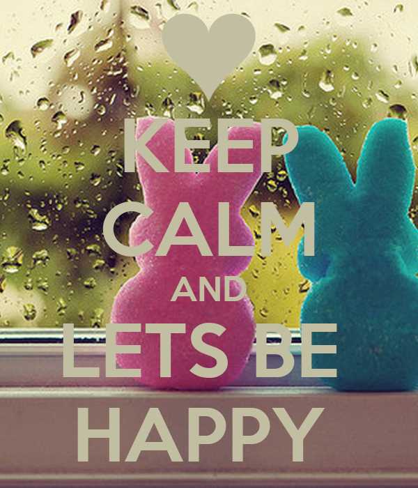 KEEP CALM AND LETS BE  HAPPY