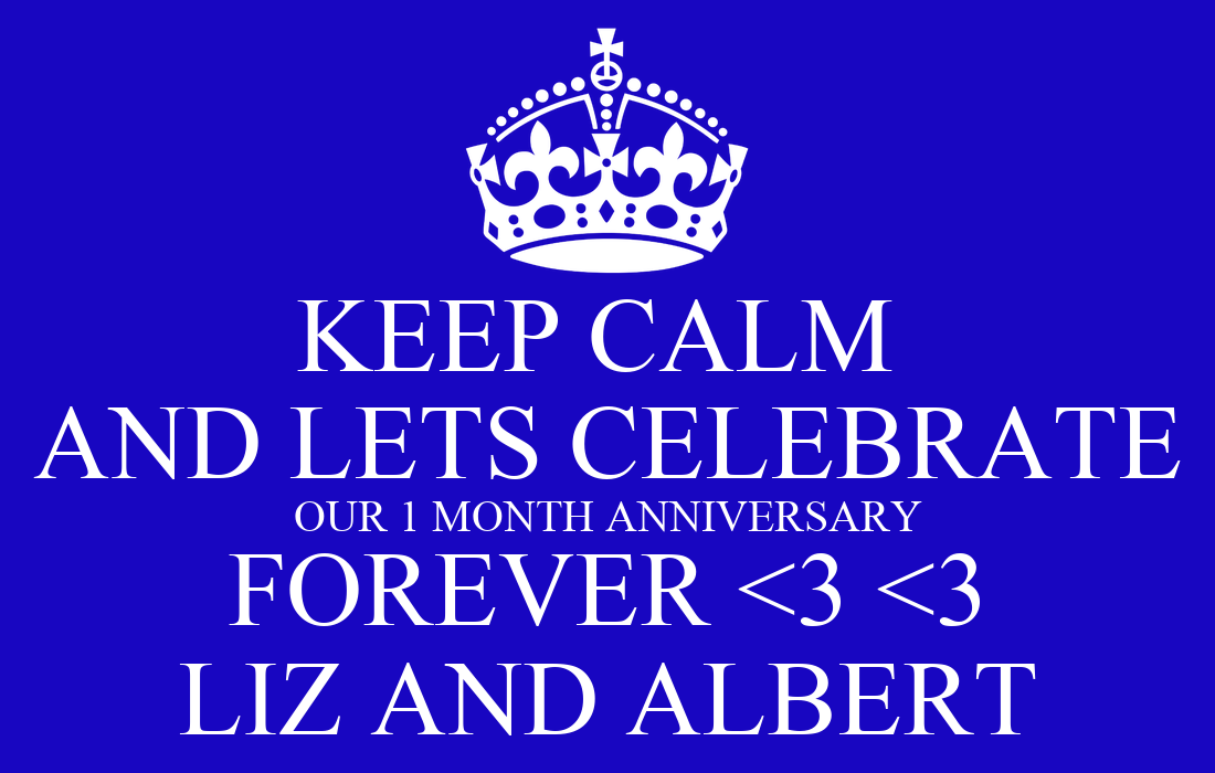 KEEP CALM AND LETS CELEBRATE OUR 1 MONTH ANNIVERSARY FOREVER