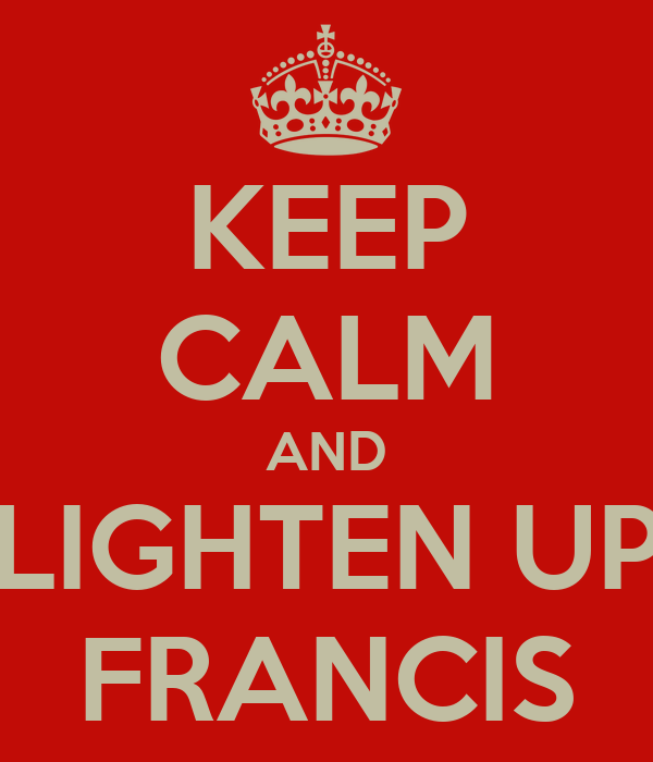 keep-calm-and-lighten-up-francis-1.png