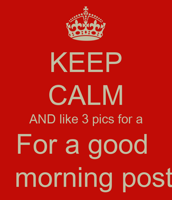 keep calm and like 3 pics for a for a good morning post