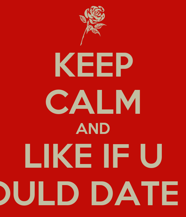 LIKE IF YOU WOULD DATE ME - KEEP CALM AND CARRY ON Image Generator