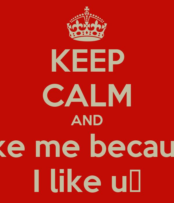 Keep calm and like me because i like u♡
