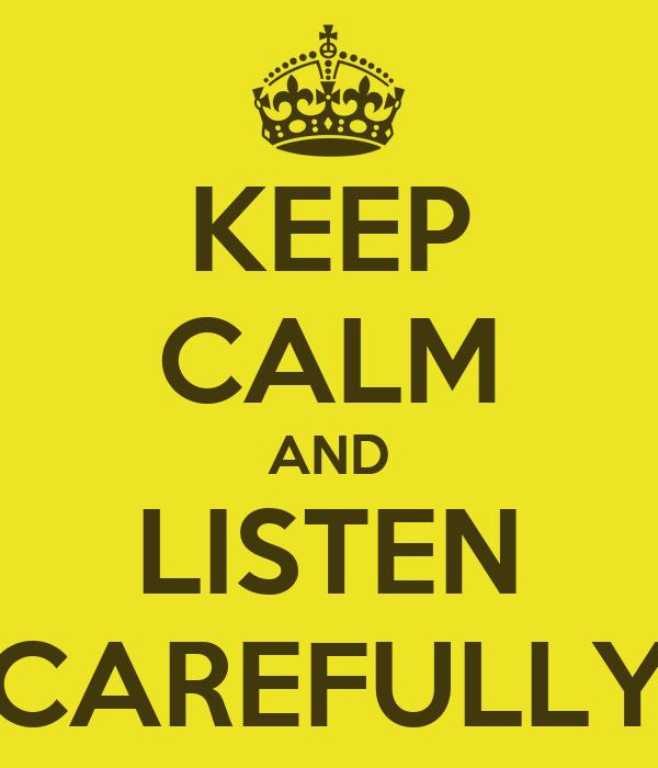 Listen Carefully Keep calm and listen carefully