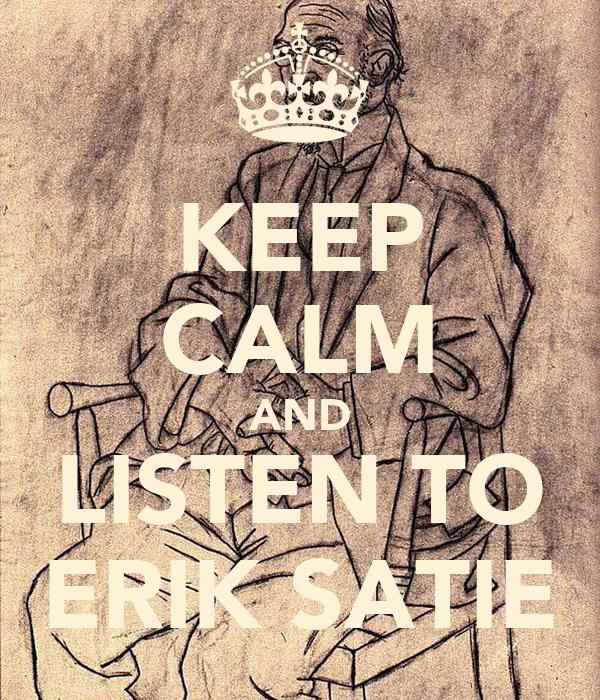 KEEP CALM AND LISTEN TO ERIK SATIE