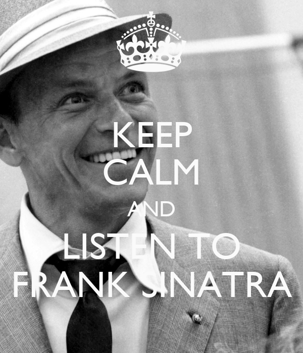 KEEP CALM AND LISTEN TO FRANK SINATRA - KEEP CALM AND ...