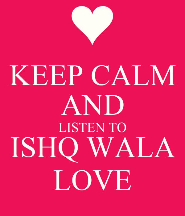 Love Vala Wallpaper : KEEP cALM AND LISTEN TO ISHQ WALA LOVE - KEEP cALM AND ...