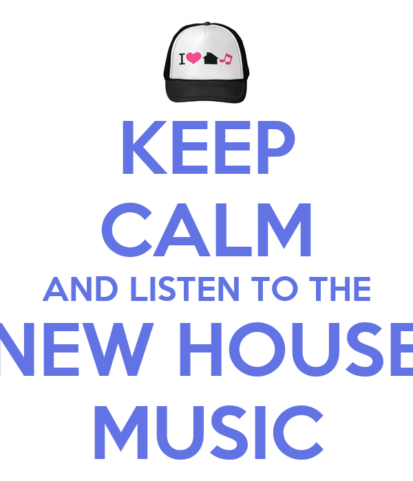 Keep calm and listen to the new house music keep calm for Recent house music