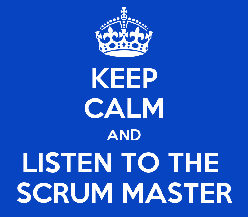 Keep calm and listen to the scrum master