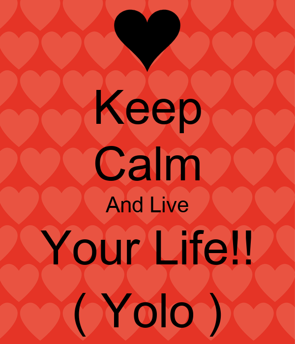 yolo living life to the fullest You hear it all the time you gotta live life to the fullest live like there's no tomorrow life is short live your best life be in the moment.