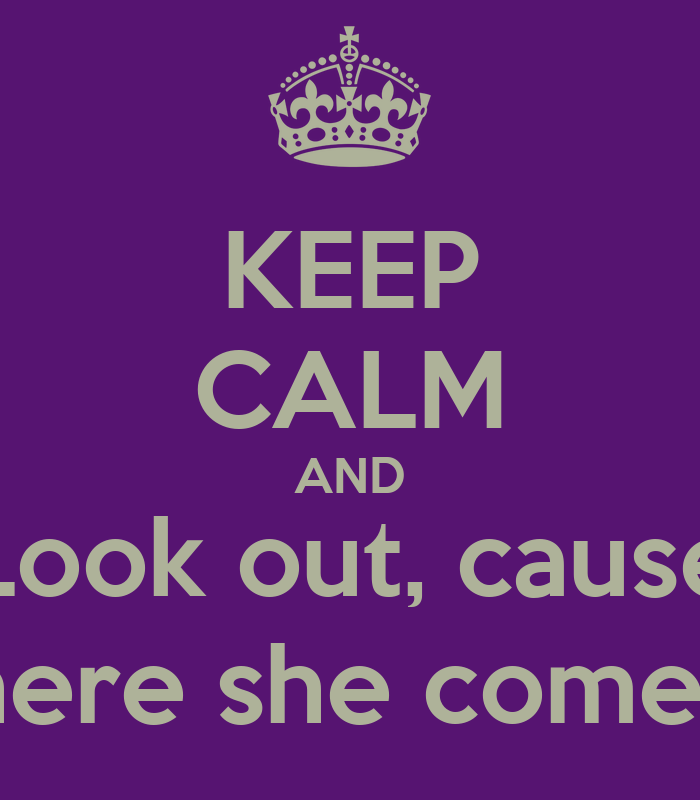 keep calm and look out cause here she  es poster