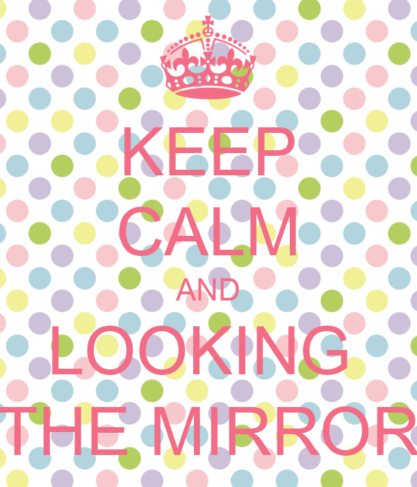 Keep calm and looking the mirror keep calm and carry on for Mirror 0 matic