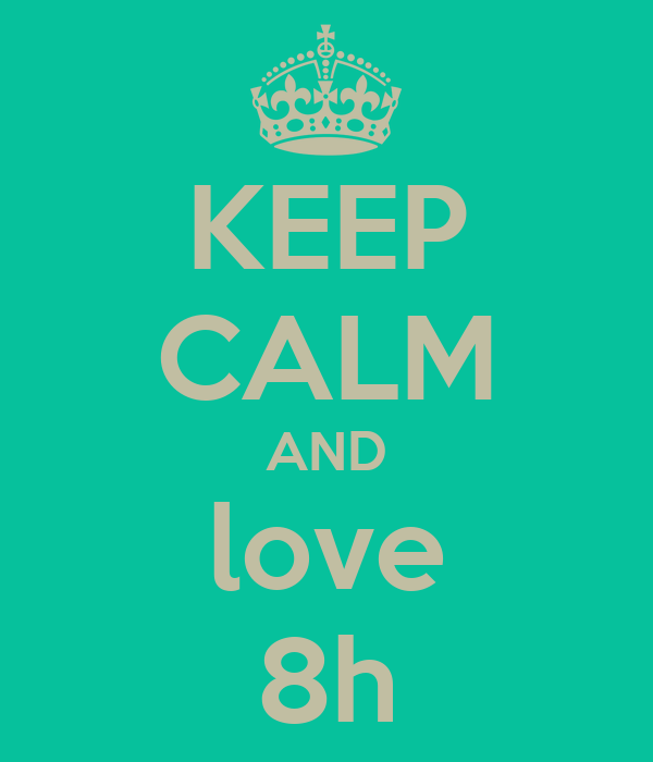 KEEP CALM AND love 8h