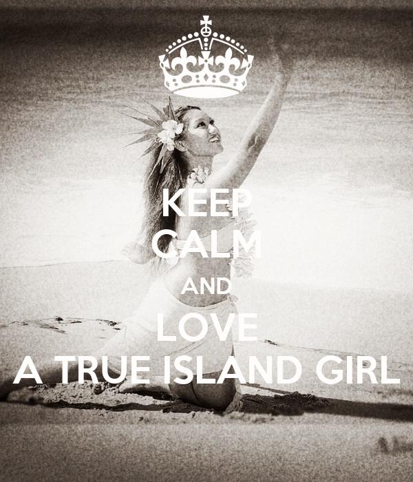 KEEP CALM AND LOVE A TRUE ISLAND GIRL