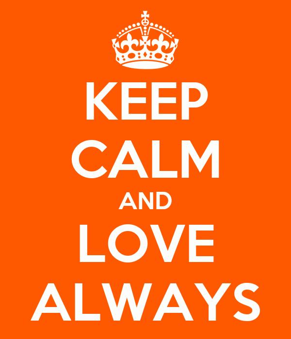 KEEP CALM AND LOVE ALWAYS
