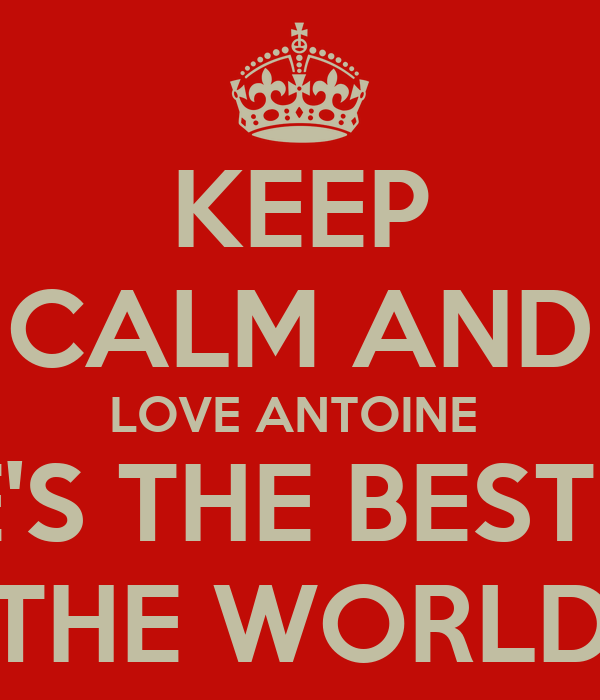 Keep calm and love antoine he 39 s the best in the world for Best love pic in the world