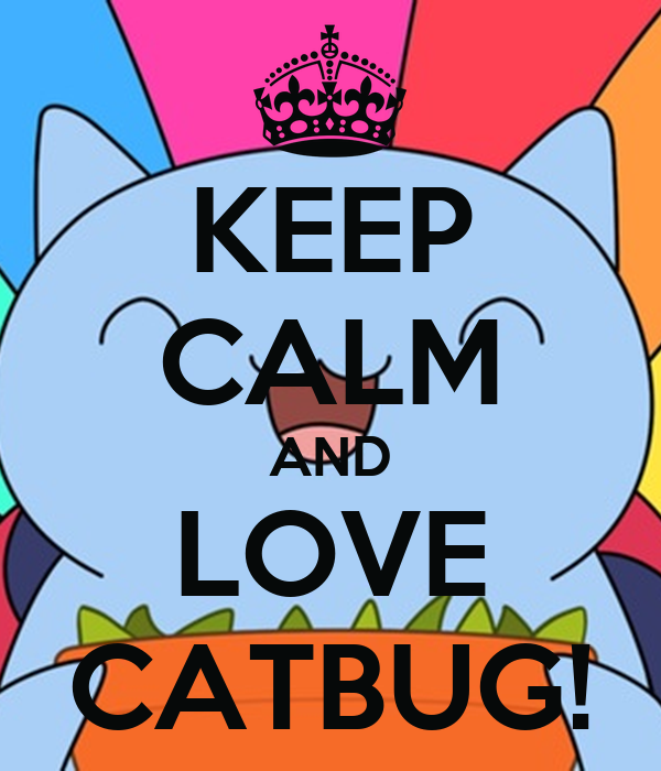 KEEP CALM AND LOVE CATBUG! - KEEP CALM AND CARRY ON Image ...