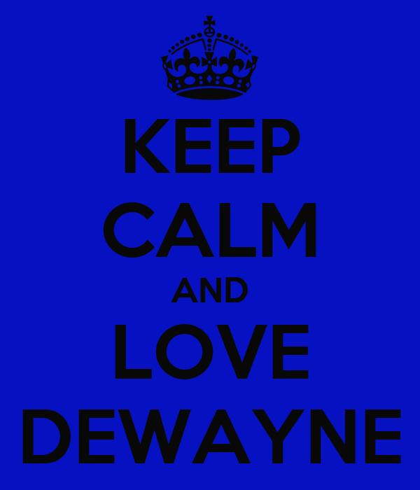 KEEP CALM AND LOVE DEWAYNE