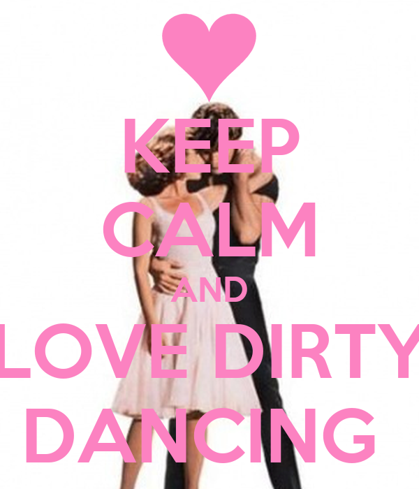 Dirty Love Pictures: KEEP CALM AND LOVE DIRTY DANCING Poster