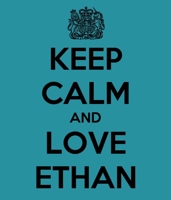 KEEP CALM AND LOVE ETHAN