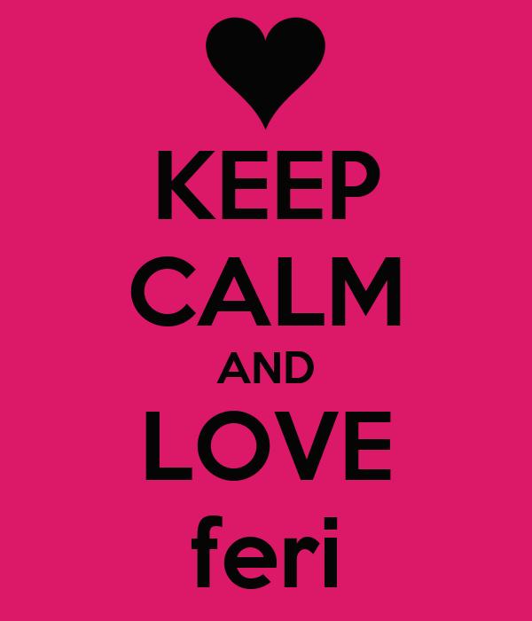 KEEP CALM AND LOVE feri Poster | feri | Keep Calm-o-Matic