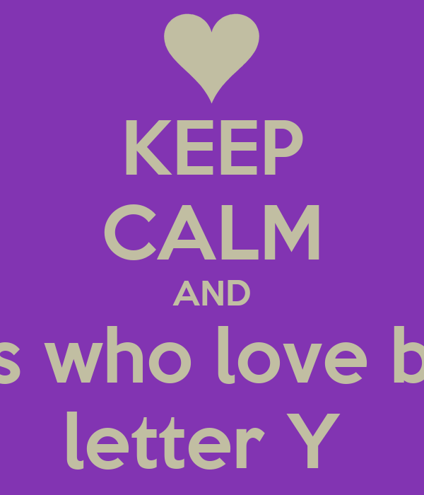 KEEP CALM AND love girls who love boys with letter Y ...
