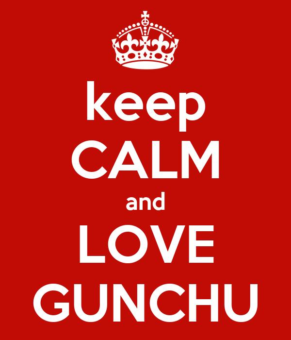 Keep calm and love gunchu