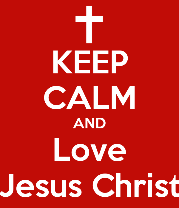 KEEP CALM AND Love Jesus Christ Poster | Sam | Keep Calm-o ...