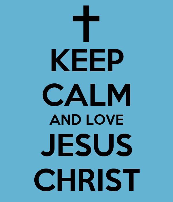 Keep Calm and Love Jesus Christ