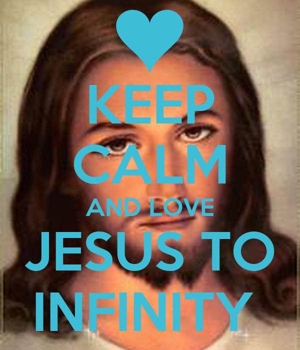 KEEP CALM AND LOVE JESUS TO INFINITY - keep-calm-and-love-jesus-to-infinity-1