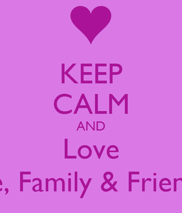 KEEP CALM AND Love Life, Family & Friends! Poster ...  KEEP CALM AND L...
