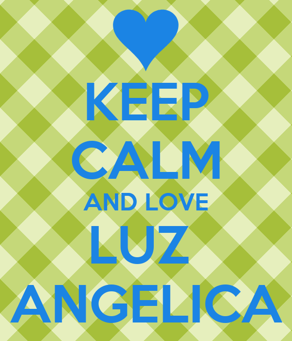 KEEP CALM AND LOVE LUZ ANGELICA - KEEP CALM AND CARRY ON ...