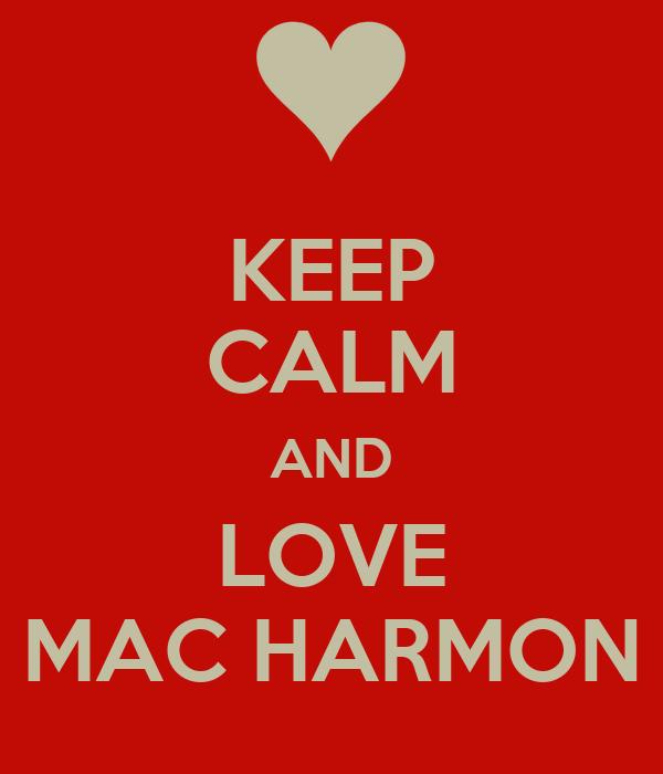 KEEP CALM AND LOVE MAC HARMON