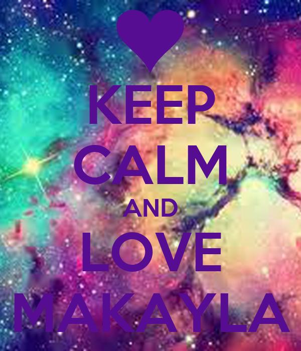 KEEP CALM AND LOVE MAKAYLA - KEEP CALM AND CARRY ON Image Generator: keepcalm-o-matic.co.uk/p/keep-calm-and-love-makayla-146
