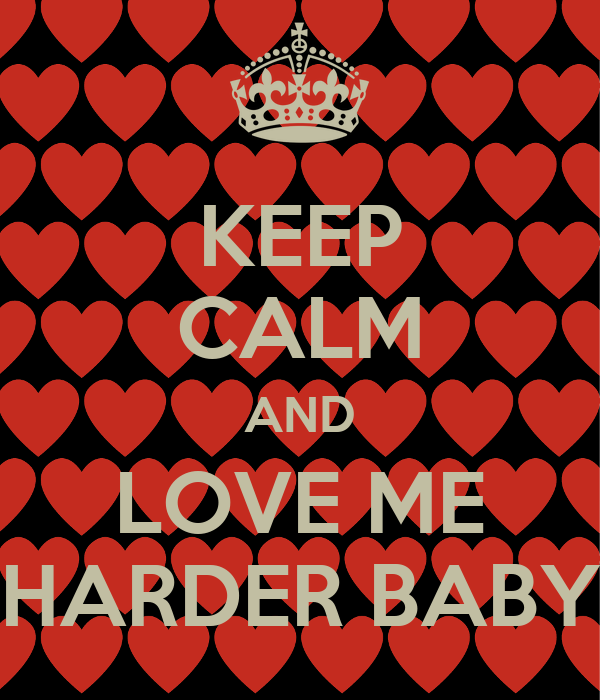 KEEP CALM AND LOVE ME HARDER BABY - KEEP CALM AND CARRY ON ...