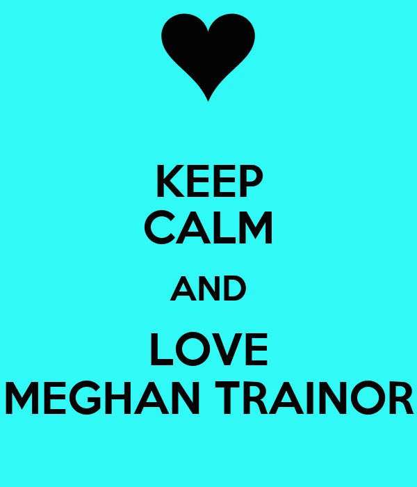The Love Train Meghan Trainor: KEEP CALM AND LOVE MEGHAN TRAINOR
