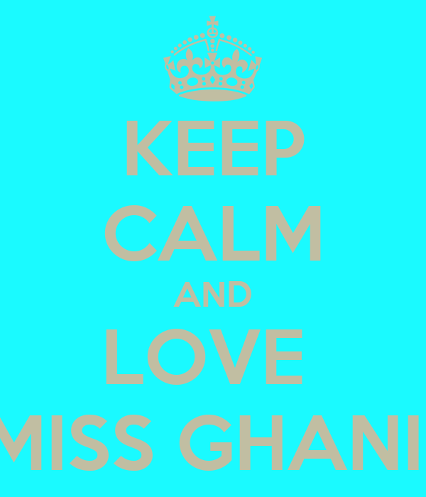 KEEP CALM AND LOVE  MISS GHANI