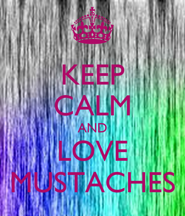 KEEP CALM AND LOVE MUSTACHES - KEEP CALM AND CARRY ON Image Generator: keepcalm-o-matic.co.uk/p/keep-calm-and-love-mustaches-503