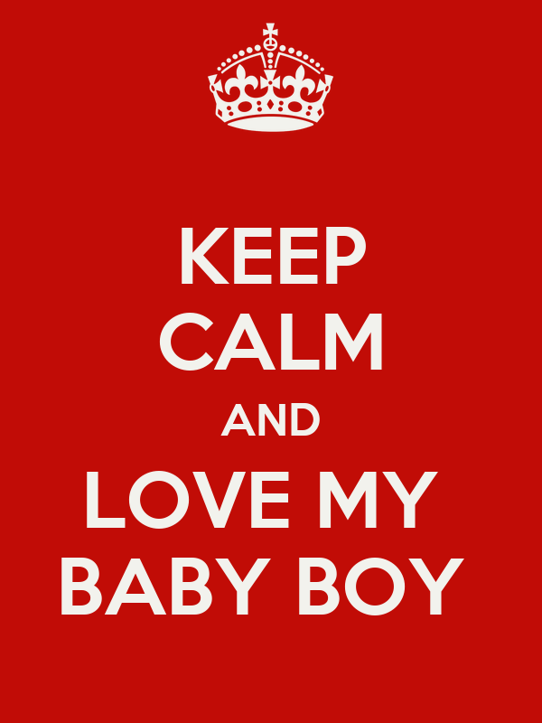KEEP CALM AND LOVE MY BABY BOY - KEEP CALM AND CARRY ON ...