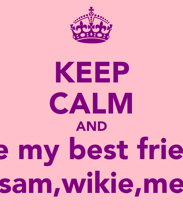 KEEP CALM AND love my best friends sam,wikie,me Poster ...