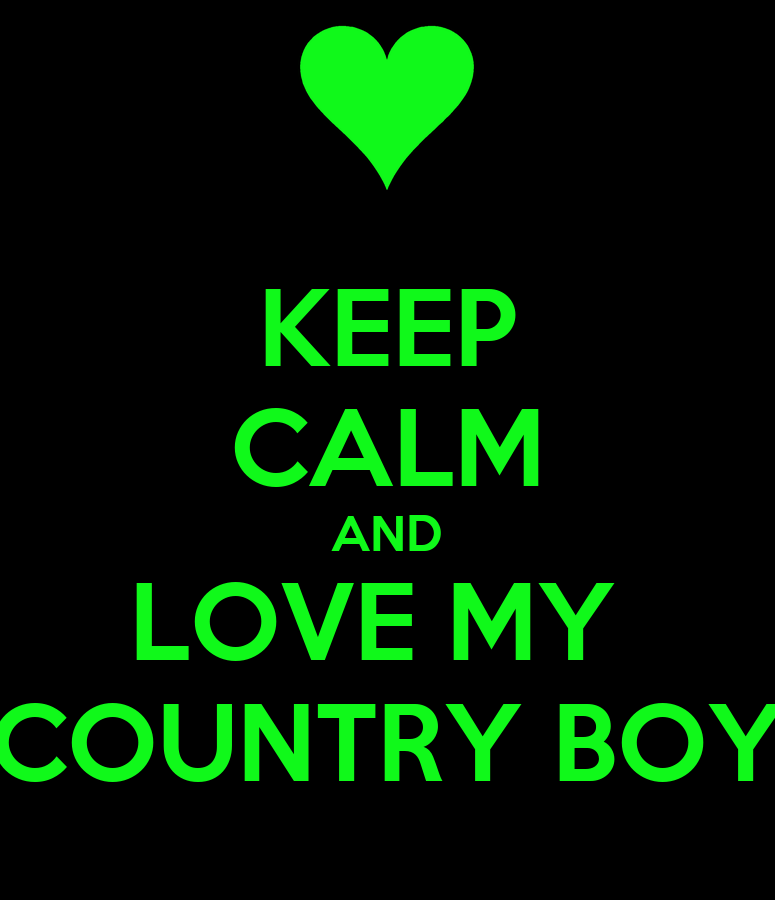 KEEP CALM AND LOVE MY COUNTRY BOYI Love Country Boys