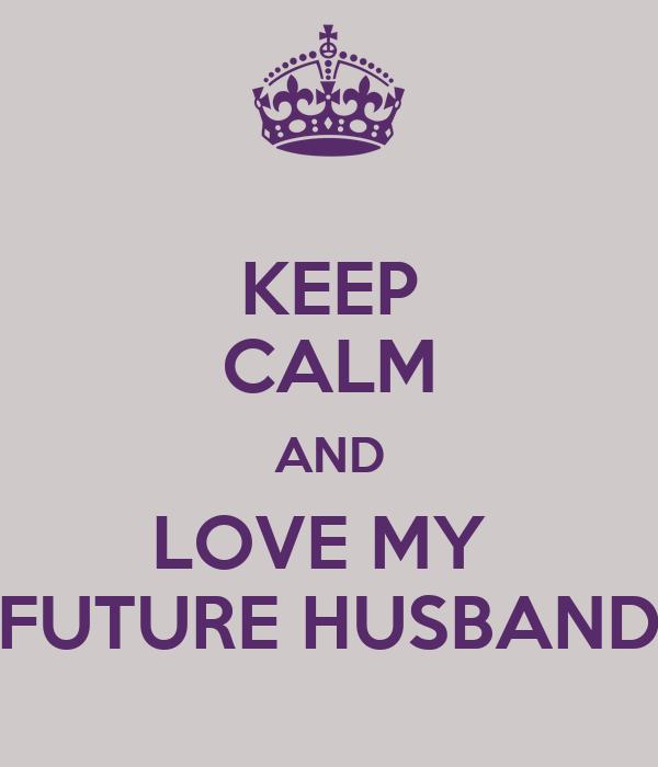 Keep Calm And Love My Future Husband Poster Daniella Keep Calm O