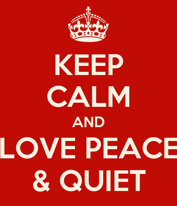KEEP CALM AND LOVE PEACE & QUIET - KEEP CALM AND CARRY ON ... I Am Quiet Quotes