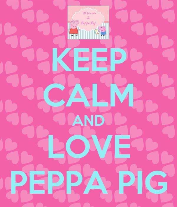 KEEP CALM AND LOVE PEPPA PIG - KEEP CALM AND CARRY ON ...