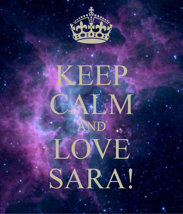 KEEP CALM AND LOVE SARA! - KEEP CALM AND CARRY ON Image Generator: keepcalm-o-matic.co.uk/p/keep-calm-and-love-sara-2963